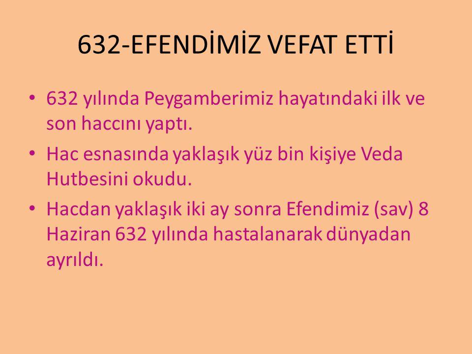 632-EFENDİMİZ VEFAT ETTİ 632 yılında Peygamberimiz hayatındaki ilk ve son haccını yaptı. Hac esnasında yaklaşık yüz bin kişiye Veda Hutbesini okudu. H