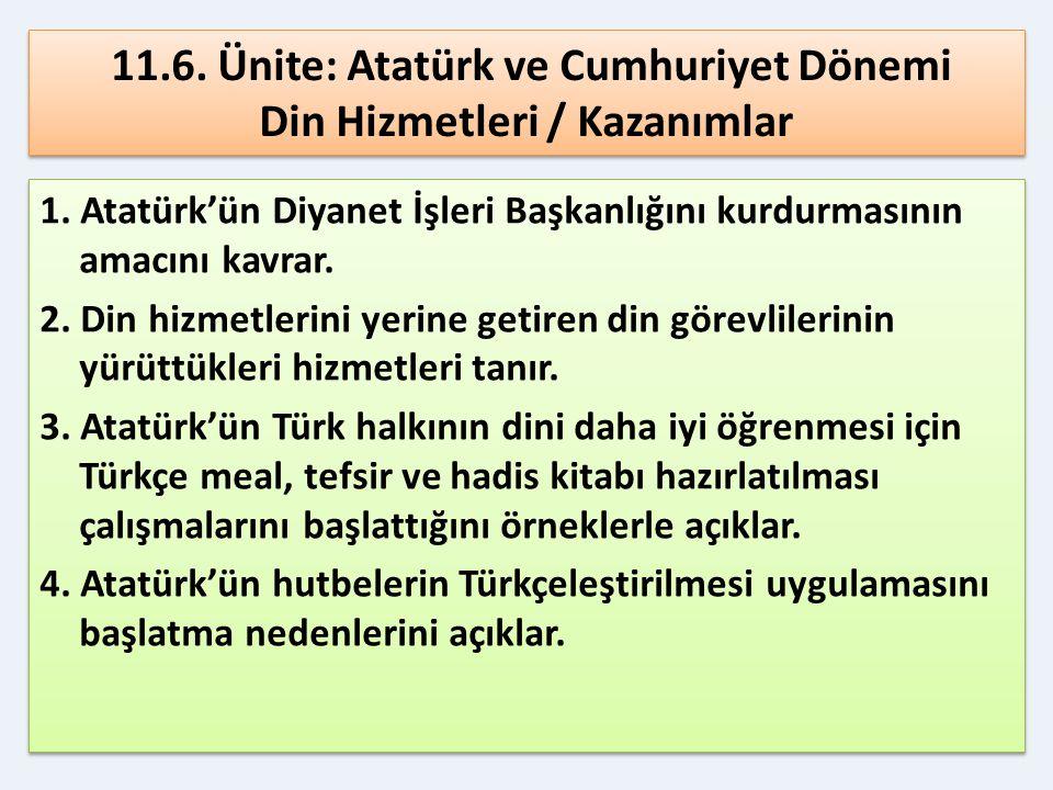 11.6. Ünite: Atatürk ve Cumhuriyet Dönemi Din Hizmetleri / Kazanımlar 1. Atatürk'ün Diyanet İşleri Başkanlığını kurdurmasının amacını kavrar. 2. Din h