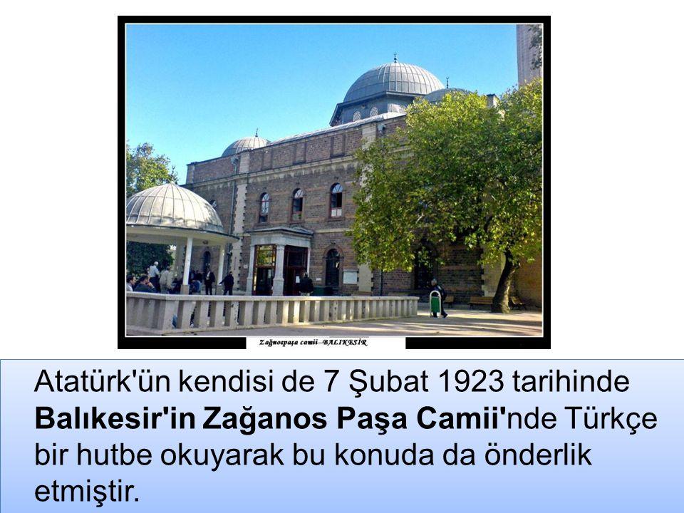 Atatürk'ün kendisi de 7 Şubat 1923 tarihinde Balıkesir'in Zağanos Paşa Camii'nde Türkçe bir hutbe okuyarak bu konuda da önderlik etmiştir.