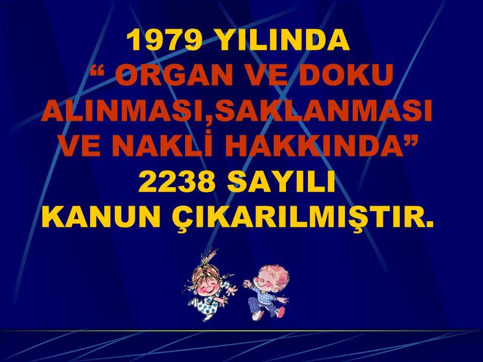 """1979 YILINDA """" ORGAN VE DOKU ALINMASI,SAKLANMASI VE NAKLİ HAKKINDA"""" 2238 SAYILI KANUN ÇIKARILMIŞTIR."""