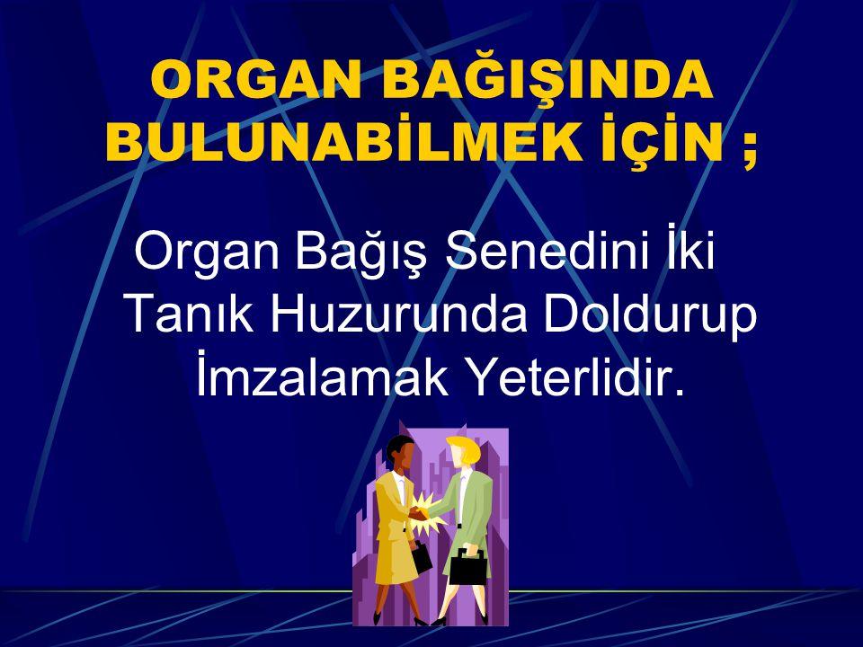 ORGAN BAĞIŞINDA BULUNABİLMEK İÇİN ; Organ Bağış Senedini İki Tanık Huzurunda Doldurup İmzalamak Yeterlidir.