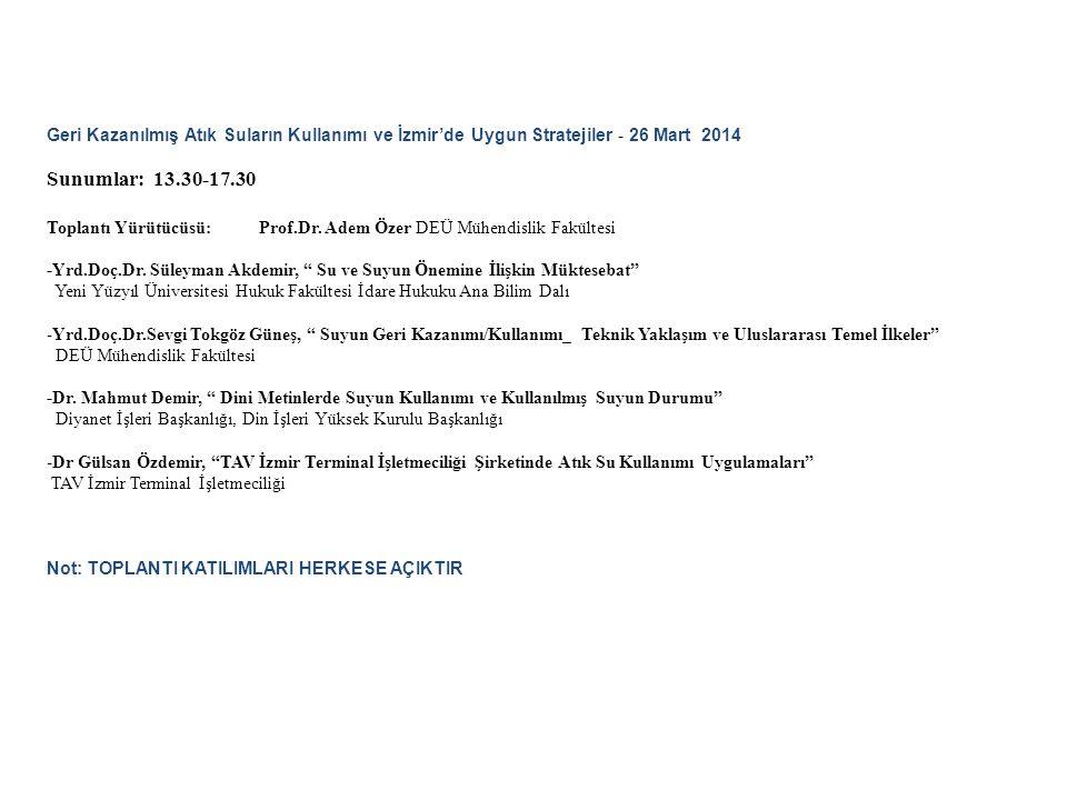 Geri Kazanılmış Atık Suların Kullanımı ve İzmir'de Uygun Stratejiler - 26 Mart 2014 Sunumlar: 13.30-17.30 Toplantı Yürütücüsü: Prof.Dr. Adem Özer DEÜ