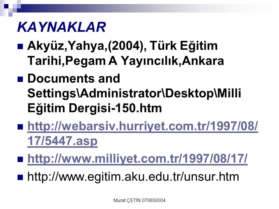Murat ÇETİN 070650004 KAYNAKLAR Akyüz,Yahya,(2004), Türk Eğitim Tarihi,Pegam A Yayıncılık,Ankara Documents and Settings\Administrator\Desktop\Milli Eğitim Dergisi-150.htm http://webarsiv.hurriyet.com.tr/1997/08/ 17/5447.asp http://webarsiv.hurriyet.com.tr/1997/08/ 17/5447.asp http://www.milliyet.com.tr/1997/08/17/ http://www.egitim.aku.edu.tr/unsur.htm