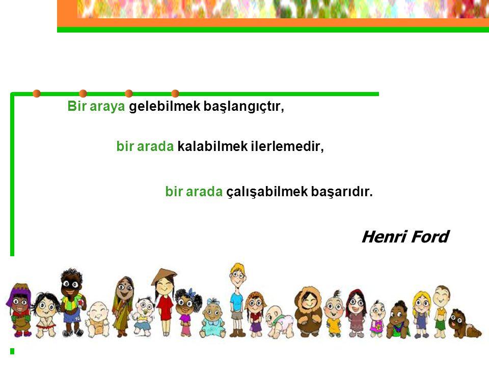 Bir araya gelebilmek başlangıçtır, bir arada kalabilmek ilerlemedir, bir arada çalışabilmek başarıdır. Henri Ford