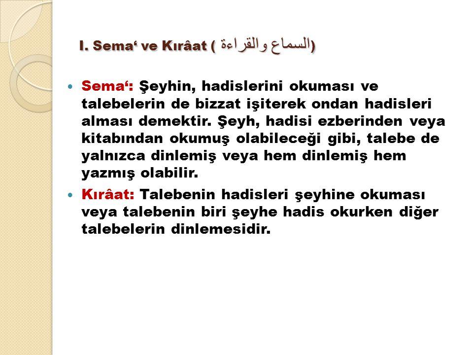 I. Sema' ve Kırâat ( السماع والقراءة ) Sema': Şeyhin, hadislerini okuması ve talebelerin de bizzat işiterek ondan hadisleri alması demektir. Şeyh, had