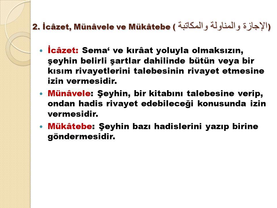2. İcâzet, Münâvele ve Mükâtebe ( الإجازة والمناولة والمكاتبة ) İcâzet: Sema' ve kırâat yoluyla olmaksızın, şeyhin belirli şartlar dahilinde bütün vey