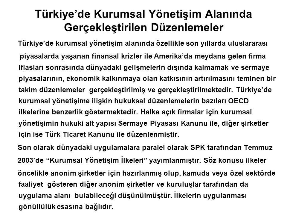 Türkiye'de Kurumsal Yönetişim Alanında Gerçekleştirilen Düzenlemeler Türkiye'de kurumsal yönetişim alanında özellikle son yıllarda uluslararası piyasalarda yaşanan finansal krizler ile Amerika'da meydana gelen firma iflasları sonrasında dünyadaki gelişmelerin dışında kalmamak ve sermaye piyasalarının, ekonomik kalkınmaya olan katkısının artırılmasını teminen bir takim düzenlemeler gerçekleştirilmiş ve gerçekleştirilmektedir.