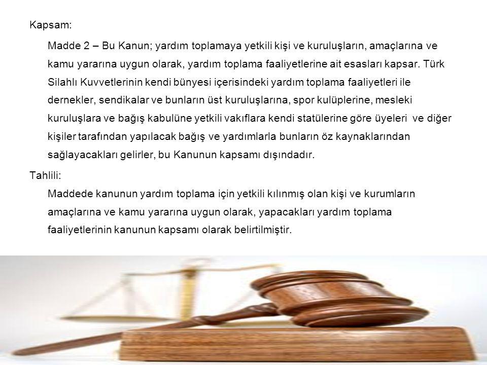 Kapsam: Madde 2 – Bu Kanun; yardım toplamaya yetkili kişi ve kuruluşların, amaçlarına ve kamu yararına uygun olarak, yardım toplama faaliyetlerine ait esasları kapsar.