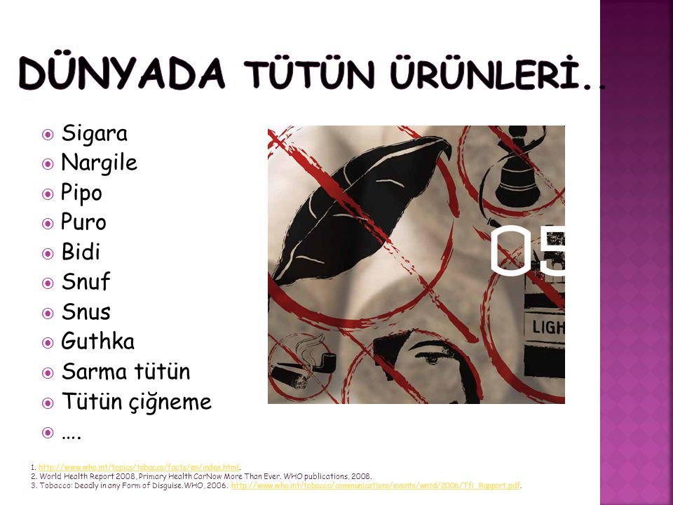  Sigara  Nargile  Pipo  Puro  Bidi  Snuf  Snus  Guthka  Sarma tütün  Tütün çiğneme  …. 1. http://www.who.int/topics/tobacco/facts/en/index.