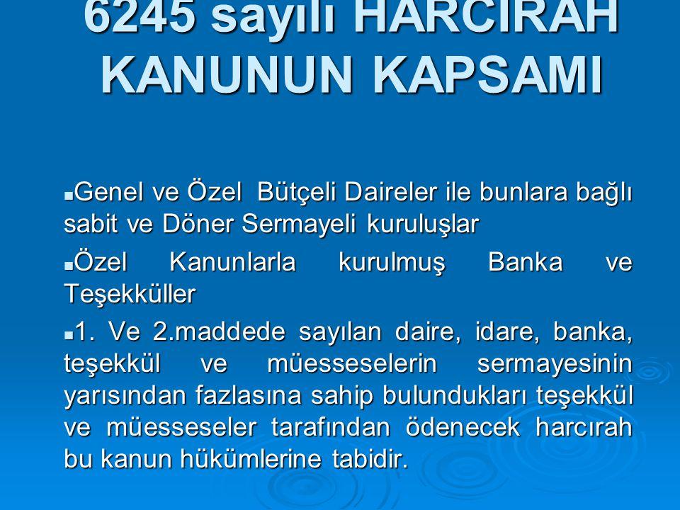 6245 sayılı HARCIRAH KANUNUN KAPSAMI Genel ve Özel Bütçeli Daireler ile bunlara bağlı sabit ve Döner Sermayeli kuruluşlar Genel ve Özel Bütçeli Dairel