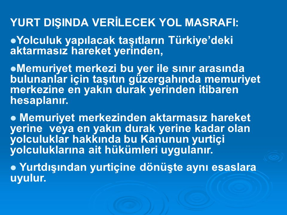 YURT DIŞINDA VERİLECEK YOL MASRAFI: Yolculuk yapılacak taşıtların Türkiye'deki aktarmasız hareket yerinden, Memuriyet merkezi bu yer ile sınır arasında bulunanlar için taşıtın güzergahında memuriyet merkezine en yakın durak yerinden itibaren hesaplanır.