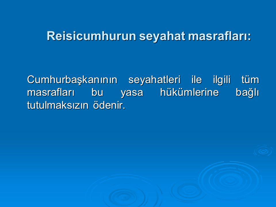 Reisicumhurun seyahat masrafları: Reisicumhurun seyahat masrafları: Cumhurbaşkanının seyahatleri ile ilgili tüm masrafları bu yasa hükümlerine bağlı tutulmaksızın ödenir.
