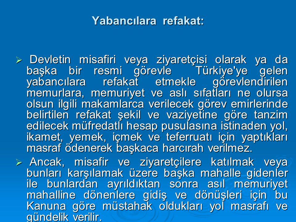 Yabancılara refakat:  Devletin misafiri veya ziyaretçisi olarak ya da başka bir resmi görevle Türkiye ye gelen yabancılara refakat etmekle görevlendirilen memurlara, memuriyet ve aslı sıfatları ne olursa olsun ilgili makamlarca verilecek görev emirlerinde belirtilen refakat şekil ve vaziyetine göre tanzim edilecek müfredatlı hesap pusulasına istinaden yol, ikamet, yemek, içmek ve teferruatı için yaptıkları masraf ödenerek başkaca harcırah verilmez.