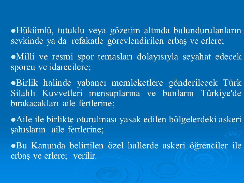 Hükümlü, tutuklu veya gözetim altında bulundurulanların sevkinde ya da refakatle görevlendirilen erbaş ve erlere; Milli ve resmi spor temasları dolayısıyla seyahat edecek sporcu ve idarecilere; Birlik halinde yabancı memleketlere gönderilecek Türk Silahlı Kuvvetleri mensuplarına ve bunların Türkiye de bırakacakları aile fertlerine; Aile ile birlikte oturulması yasak edilen bölgelerdeki askeri şahısların aile fertlerine; Bu Kanunda belirtilen özel hallerde askeri öğrenciler ile erbaş ve erlere; verilir.