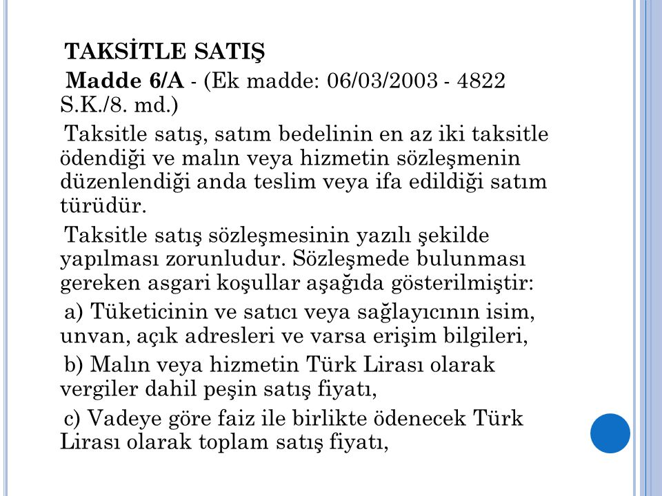 TAKSİTLE SATIŞ Madde 6/A - (Ek madde: 06/03/2003 - 4822 S.K./8. md.) Taksitle satış, satım bedelinin en az iki taksitle ödendiği ve malın veya hizmeti