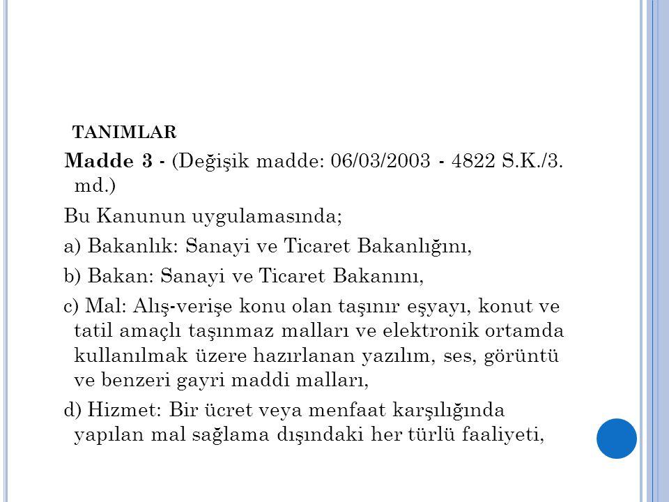 TANIMLAR Madde 3 - (Değişik madde: 06/03/2003 - 4822 S.K./3. md.) Bu Kanunun uygulamasında; a) Bakanlık: Sanayi ve Ticaret Bakanlığını, b) Bakan: Sana