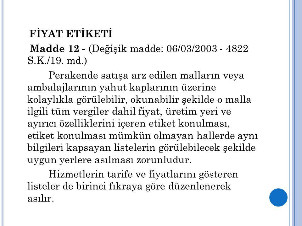 FİYAT ETİKETİ Madde 12 - (Değişik madde: 06/03/2003 - 4822 S.K./19. md.) Perakende satışa arz edilen malların veya ambalajlarının yahut kaplarının üze