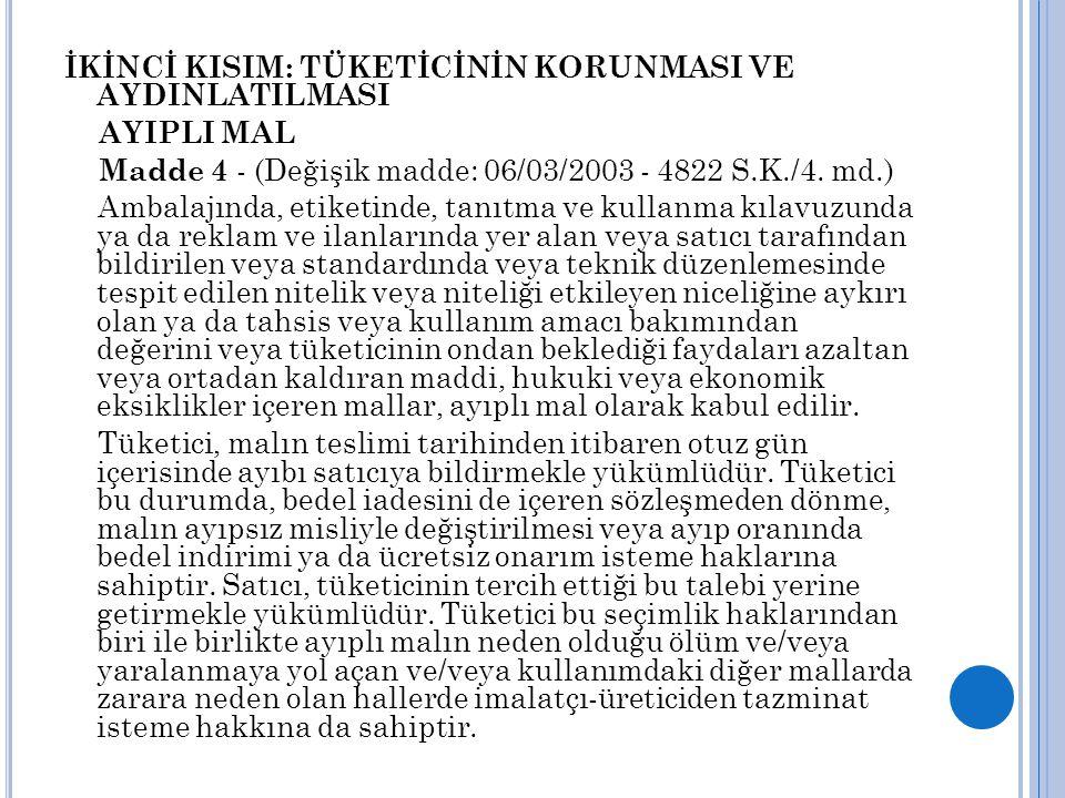 İKİNCİ KISIM: TÜKETİCİNİN KORUNMASI VE AYDINLATILMASI AYIPLI MAL Madde 4 - (Değişik madde: 06/03/2003 - 4822 S.K./4. md.) Ambalajında, etiketinde, tan