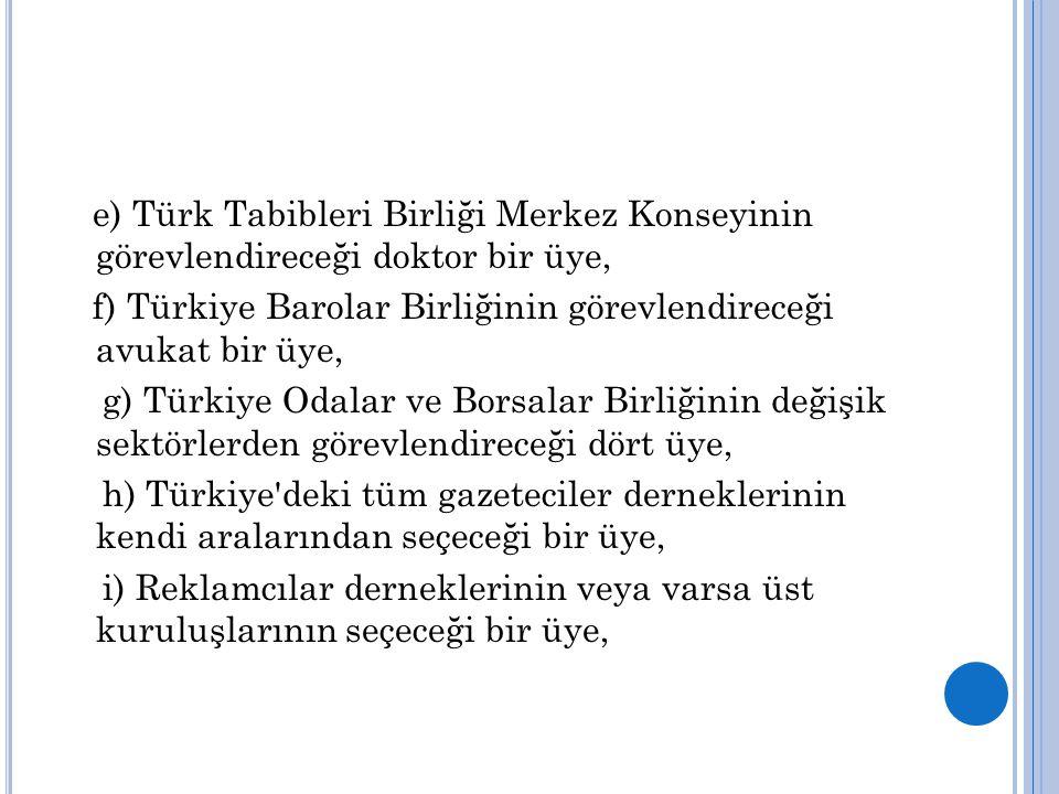 e) Türk Tabibleri Birliği Merkez Konseyinin görevlendireceği doktor bir üye, f) Türkiye Barolar Birliğinin görevlendireceği avukat bir üye, g) Türkiye