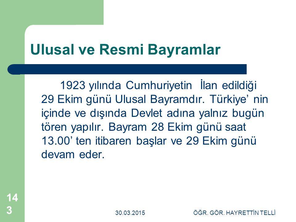 30.03.2015ÖĞR. GÖR. HAYRETTİN TELLİ 143 Ulusal ve Resmi Bayramlar 1923 yılında Cumhuriyetin İlan edildiği 29 Ekim günü Ulusal Bayramdır. Türkiye' nin