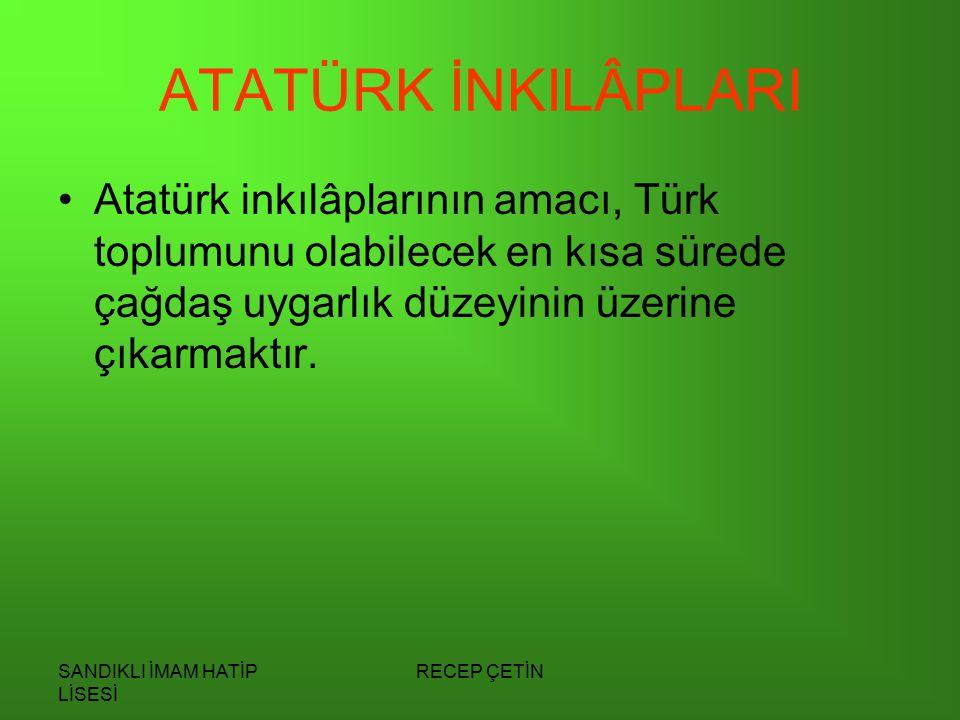 SANDIKLI İMAM HATİP LİSESİ RECEP ÇETİN ATATÜRK İNKILÂPLARI Atatürk inkılâplarının amacı, Türk toplumunu olabilecek en kısa sürede çağdaş uygarlık düzeyinin üzerine çıkarmaktır.