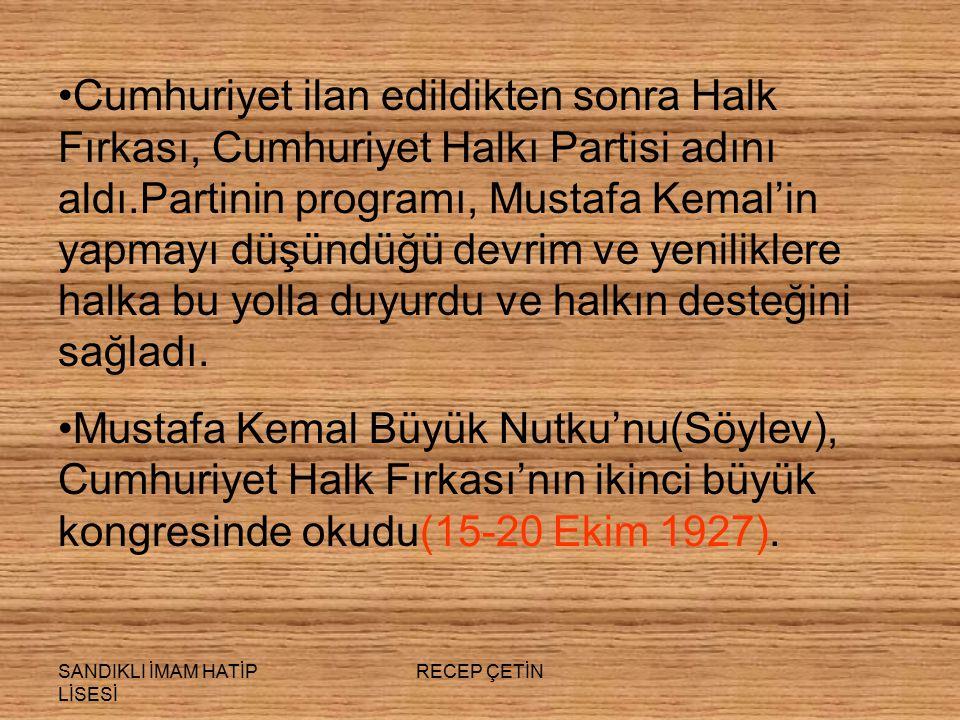 SANDIKLI İMAM HATİP LİSESİ RECEP ÇETİN Cumhuriyet ilan edildikten sonra Halk Fırkası, Cumhuriyet Halkı Partisi adını aldı.Partinin programı, Mustafa Kemal'in yapmayı düşündüğü devrim ve yeniliklere halka bu yolla duyurdu ve halkın desteğini sağladı.