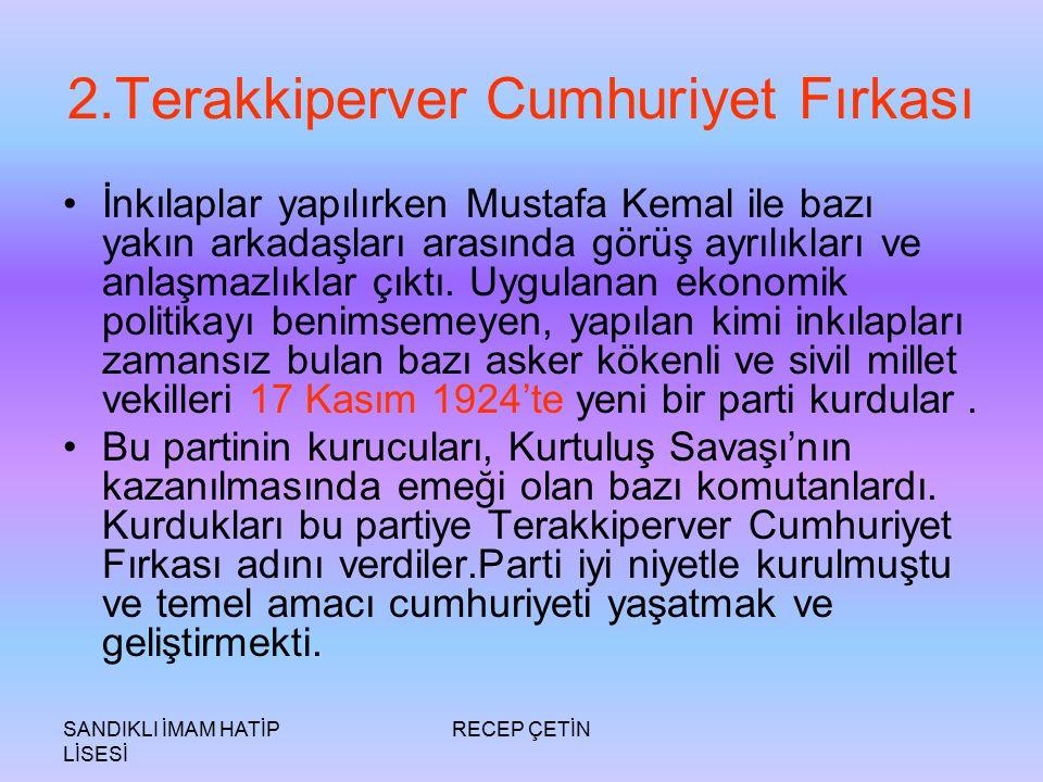 SANDIKLI İMAM HATİP LİSESİ RECEP ÇETİN 2.Terakkiperver Cumhuriyet Fırkası İnkılaplar yapılırken Mustafa Kemal ile bazı yakın arkadaşları arasında görüş ayrılıkları ve anlaşmazlıklar çıktı.
