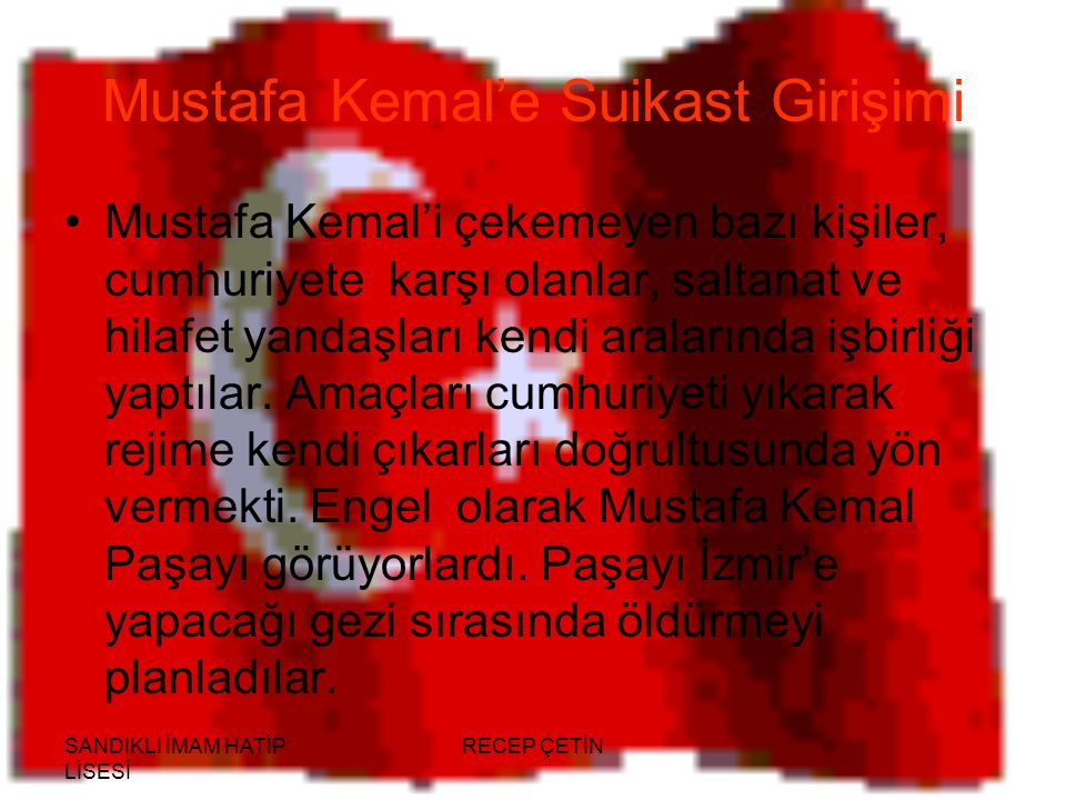SANDIKLI İMAM HATİP LİSESİ RECEP ÇETİN Mustafa Kemal'e Suikast Girişimi Mustafa Kemal'i çekemeyen bazı kişiler, cumhuriyete karşı olanlar, saltanat ve hilafet yandaşları kendi aralarında işbirliği yaptılar.