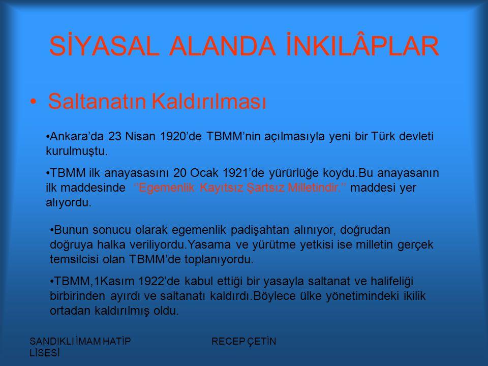 SANDIKLI İMAM HATİP LİSESİ RECEP ÇETİN SİYASAL ALANDA İNKILÂPLAR Saltanatın Kaldırılması Ankara'da 23 Nisan 1920'de TBMM'nin açılmasıyla yeni bir Türk devleti kurulmuştu.