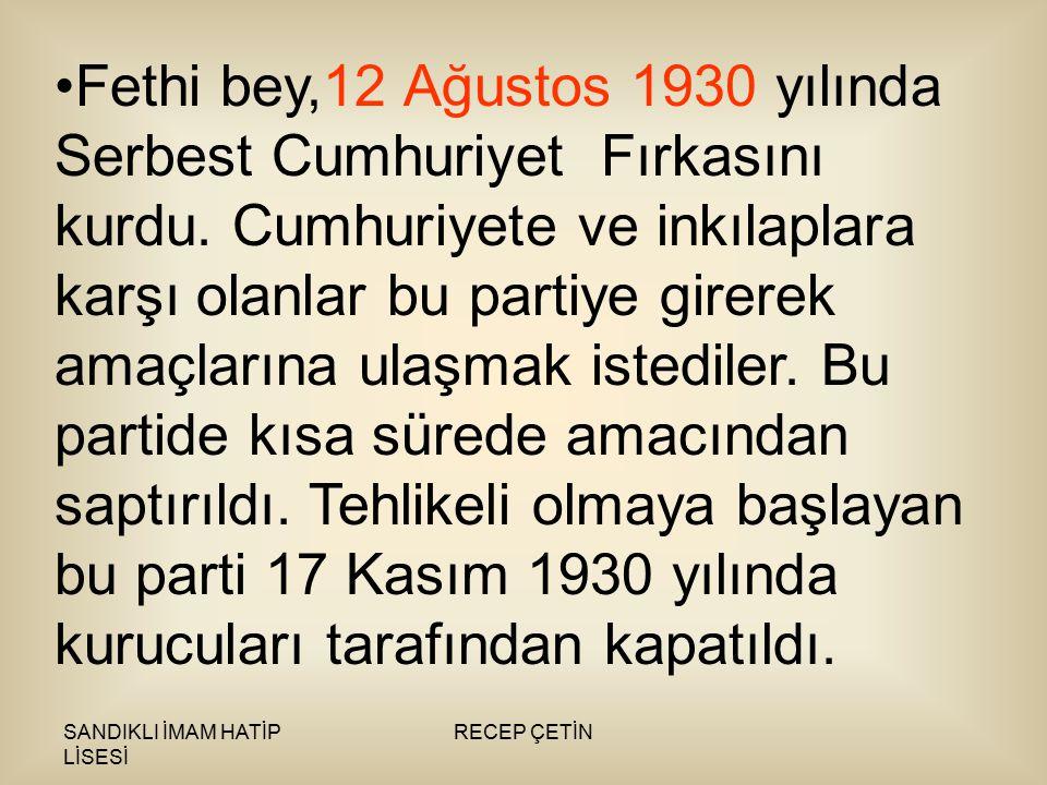 SANDIKLI İMAM HATİP LİSESİ RECEP ÇETİN Fethi bey,12 Ağustos 1930 yılında Serbest Cumhuriyet Fırkasını kurdu.