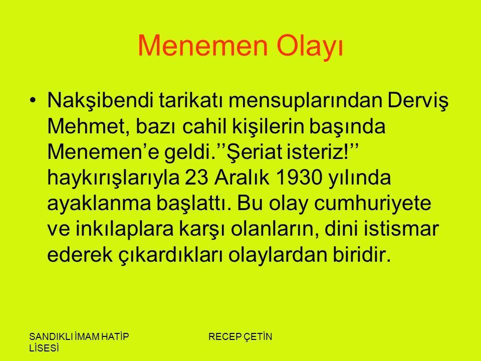 SANDIKLI İMAM HATİP LİSESİ RECEP ÇETİN Menemen Olayı Nakşibendi tarikatı mensuplarından Derviş Mehmet, bazı cahil kişilerin başında Menemen'e geldi.''Şeriat isteriz!'' haykırışlarıyla 23 Aralık 1930 yılında ayaklanma başlattı.