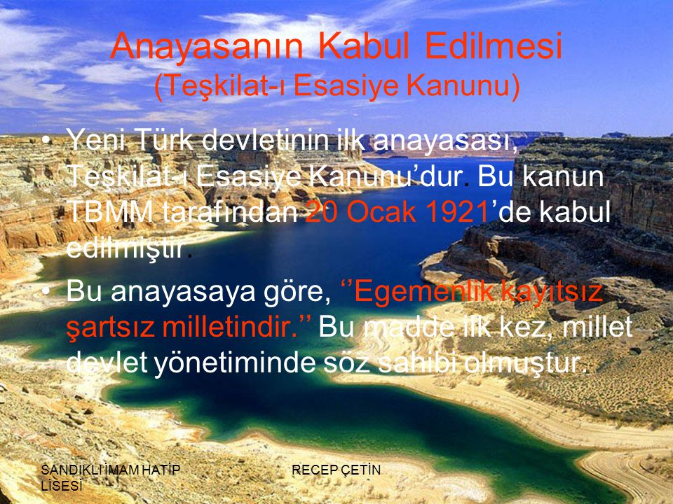 SANDIKLI İMAM HATİP LİSESİ RECEP ÇETİN Anayasanın Kabul Edilmesi (Teşkilat-ı Esasiye Kanunu) Yeni Türk devletinin ilk anayasası, Teşkilat-ı Esasiye Kanunu'dur.