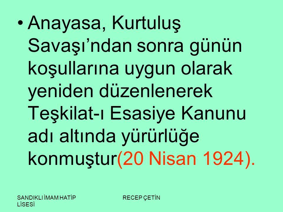 SANDIKLI İMAM HATİP LİSESİ RECEP ÇETİN Anayasa, Kurtuluş Savaşı'ndan sonra günün koşullarına uygun olarak yeniden düzenlenerek Teşkilat-ı Esasiye Kanunu adı altında yürürlüğe konmuştur(20 Nisan 1924).
