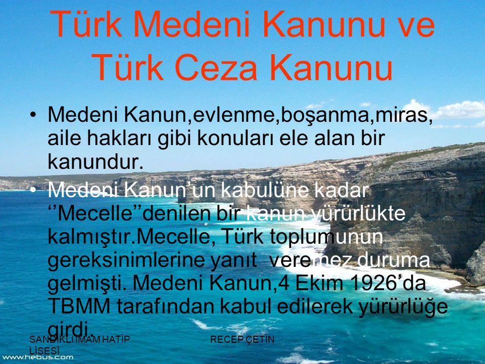 SANDIKLI İMAM HATİP LİSESİ RECEP ÇETİN Türk Medeni Kanunu ve Türk Ceza Kanunu Medeni Kanun,evlenme,boşanma,miras, aile hakları gibi konuları ele alan bir kanundur.