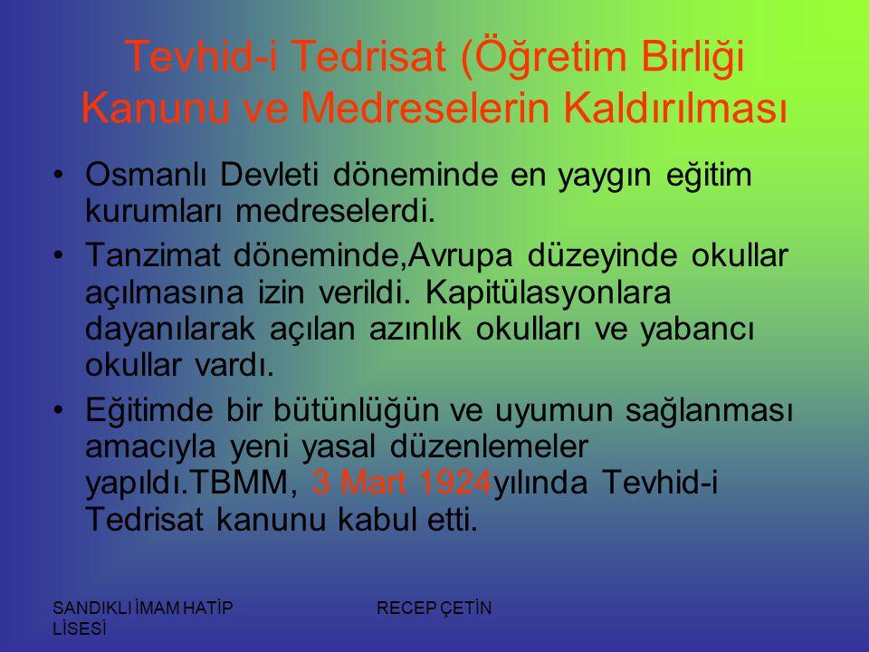 SANDIKLI İMAM HATİP LİSESİ RECEP ÇETİN Tevhid-i Tedrisat (Öğretim Birliği Kanunu ve Medreselerin Kaldırılması Osmanlı Devleti döneminde en yaygın eğitim kurumları medreselerdi.