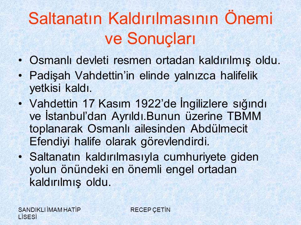 SANDIKLI İMAM HATİP LİSESİ RECEP ÇETİN Saltanatın Kaldırılmasının Önemi ve Sonuçları Osmanlı devleti resmen ortadan kaldırılmış oldu.