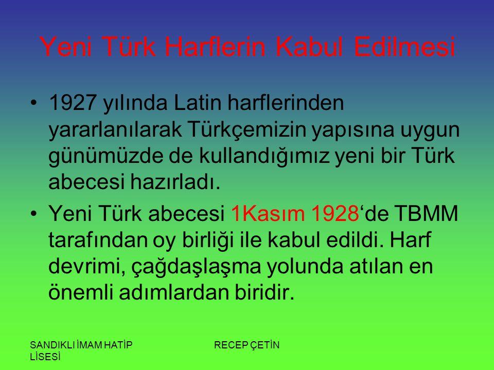 SANDIKLI İMAM HATİP LİSESİ RECEP ÇETİN Yeni Türk Harflerin Kabul Edilmesi 1927 yılında Latin harflerinden yararlanılarak Türkçemizin yapısına uygun günümüzde de kullandığımız yeni bir Türk abecesi hazırladı.