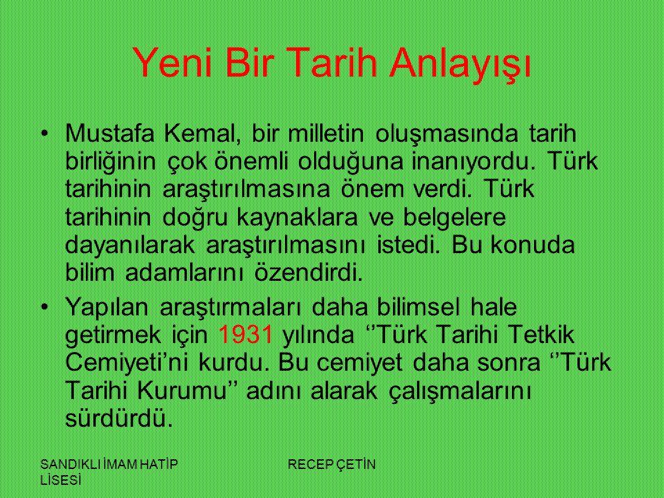 SANDIKLI İMAM HATİP LİSESİ RECEP ÇETİN Yeni Bir Tarih Anlayışı Mustafa Kemal, bir milletin oluşmasında tarih birliğinin çok önemli olduğuna inanıyordu.