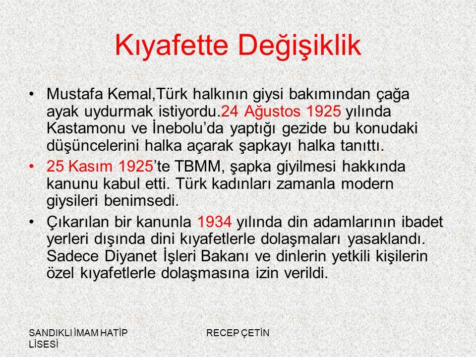 SANDIKLI İMAM HATİP LİSESİ RECEP ÇETİN Kıyafette Değişiklik Mustafa Kemal,Türk halkının giysi bakımından çağa ayak uydurmak istiyordu.24 Ağustos 1925 yılında Kastamonu ve İnebolu'da yaptığı gezide bu konudaki düşüncelerini halka açarak şapkayı halka tanıttı.