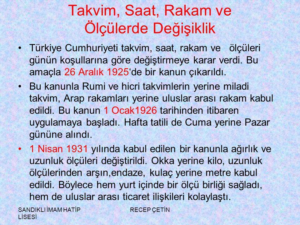 SANDIKLI İMAM HATİP LİSESİ RECEP ÇETİN Takvim, Saat, Rakam ve Ölçülerde Değişiklik Türkiye Cumhuriyeti takvim, saat, rakam ve ölçüleri günün koşullarına göre değiştirmeye karar verdi.