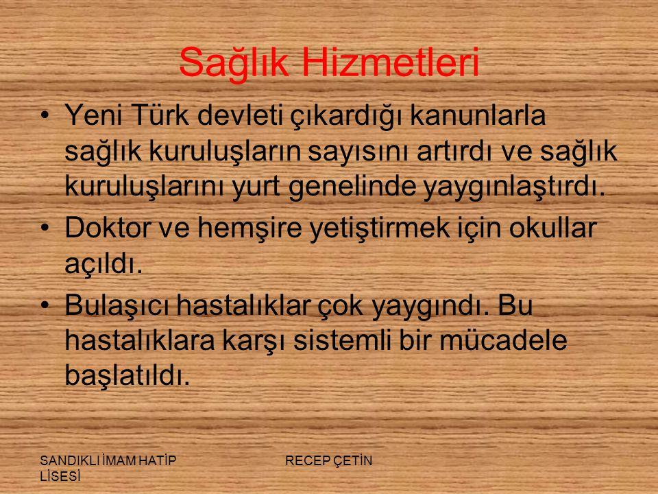 SANDIKLI İMAM HATİP LİSESİ RECEP ÇETİN Sağlık Hizmetleri Yeni Türk devleti çıkardığı kanunlarla sağlık kuruluşların sayısını artırdı ve sağlık kuruluşlarını yurt genelinde yaygınlaştırdı.