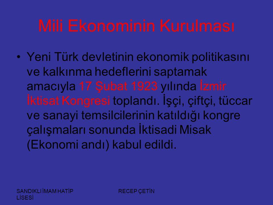 SANDIKLI İMAM HATİP LİSESİ RECEP ÇETİN Mili Ekonominin Kurulması Yeni Türk devletinin ekonomik politikasını ve kalkınma hedeflerini saptamak amacıyla 17 Şubat 1923 yılında İzmir İktisat Kongresi toplandı.