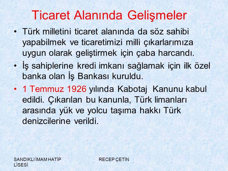 SANDIKLI İMAM HATİP LİSESİ RECEP ÇETİN Ticaret Alanında Gelişmeler Türk milletini ticaret alanında da söz sahibi yapabilmek ve ticaretimizi milli çıkarlarımıza uygun olarak geliştirmek için çaba harcandı.