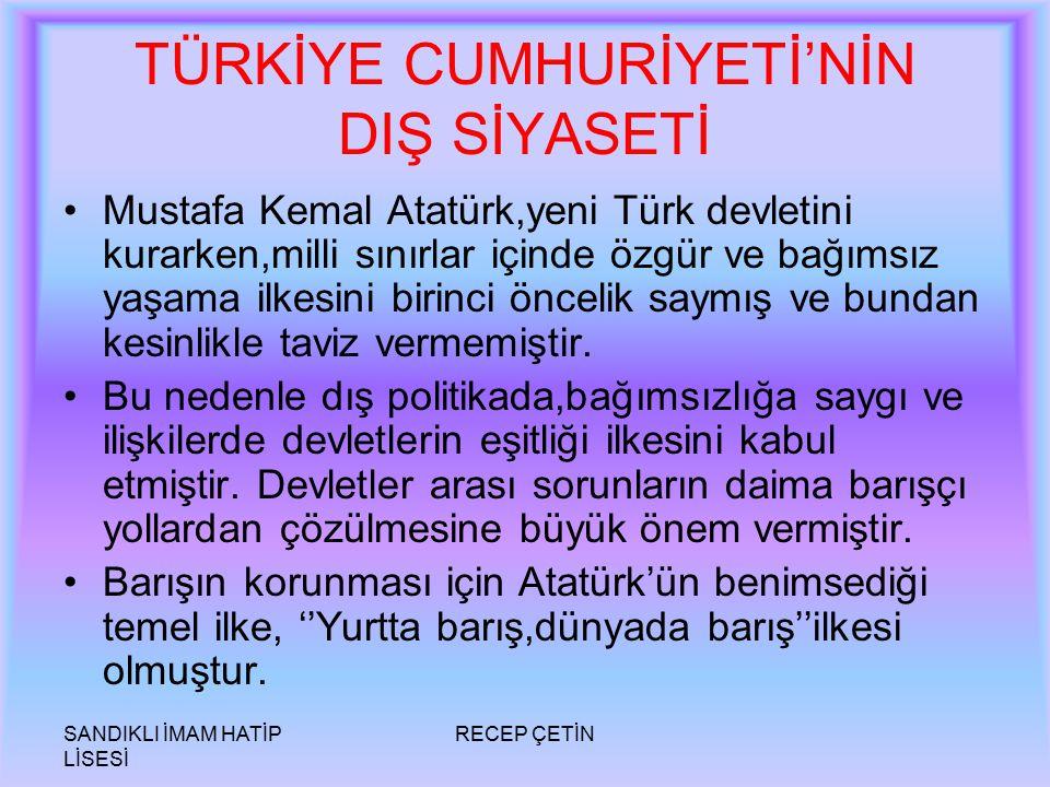 SANDIKLI İMAM HATİP LİSESİ RECEP ÇETİN TÜRKİYE CUMHURİYETİ'NİN DIŞ SİYASETİ Mustafa Kemal Atatürk,yeni Türk devletini kurarken,milli sınırlar içinde özgür ve bağımsız yaşama ilkesini birinci öncelik saymış ve bundan kesinlikle taviz vermemiştir.