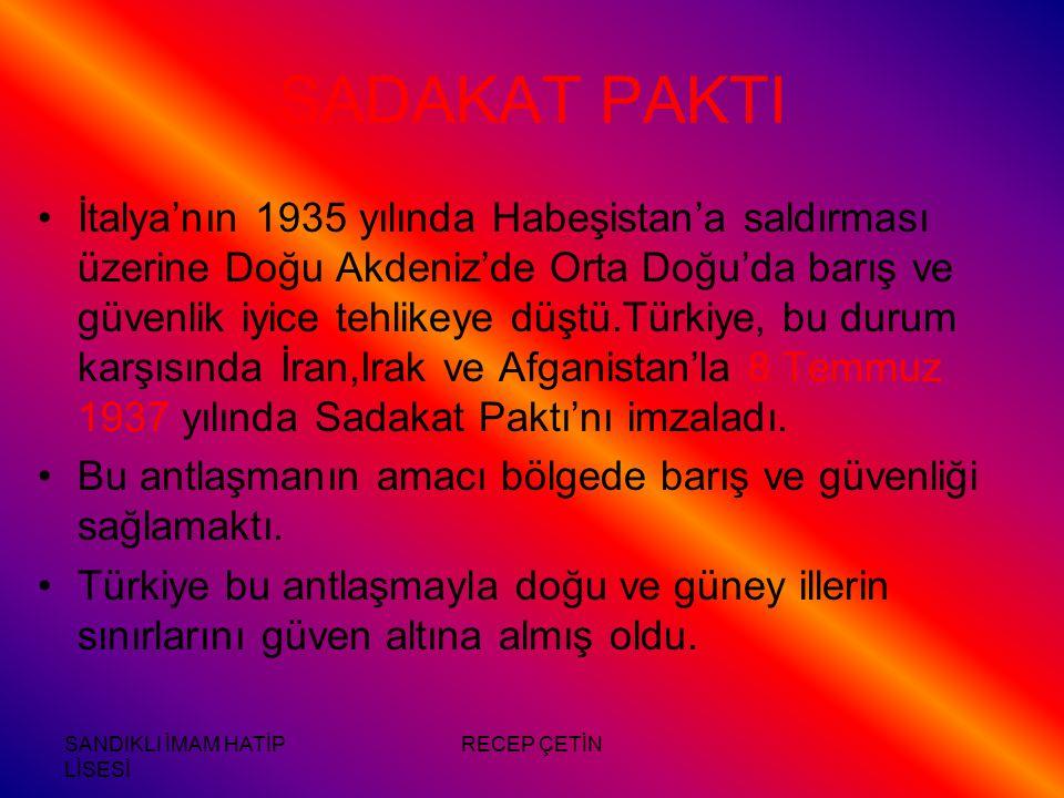 SANDIKLI İMAM HATİP LİSESİ RECEP ÇETİN SADAKAT PAKTI İtalya'nın 1935 yılında Habeşistan'a saldırması üzerine Doğu Akdeniz'de Orta Doğu'da barış ve güvenlik iyice tehlikeye düştü.Türkiye, bu durum karşısında İran,Irak ve Afganistan'la 8 Temmuz 1937 yılında Sadakat Paktı'nı imzaladı.