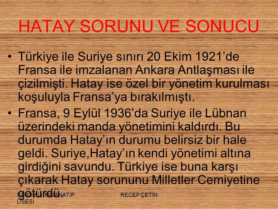 SANDIKLI İMAM HATİP LİSESİ RECEP ÇETİN HATAY SORUNU VE SONUCU Türkiye ile Suriye sınırı 20 Ekim 1921'de Fransa ile imzalanan Ankara Antlaşması ile çizilmişti.