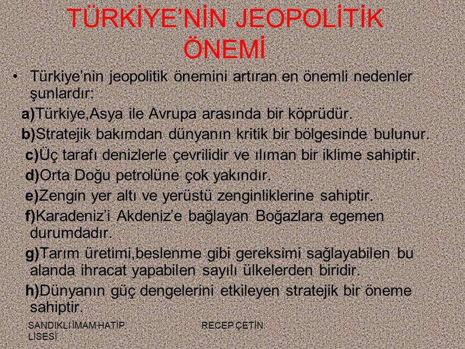 SANDIKLI İMAM HATİP LİSESİ RECEP ÇETİN TÜRKİYE'NİN JEOPOLİTİK ÖNEMİ Türkiye'nin jeopolitik önemini artıran en önemli nedenler şunlardır: a)Türkiye,Asya ile Avrupa arasında bir köprüdür.