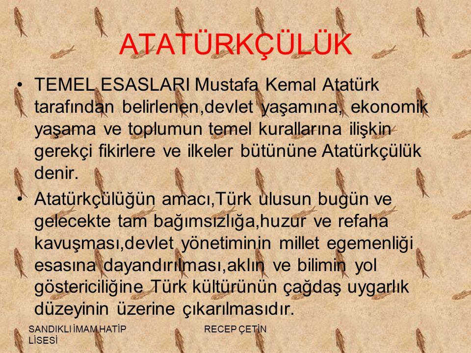 SANDIKLI İMAM HATİP LİSESİ RECEP ÇETİN ATATÜRKÇÜLÜK TEMEL ESASLARI Mustafa Kemal Atatürk tarafından belirlenen,devlet yaşamına, ekonomik yaşama ve toplumun temel kurallarına ilişkin gerekçi fikirlere ve ilkeler bütününe Atatürkçülük denir.