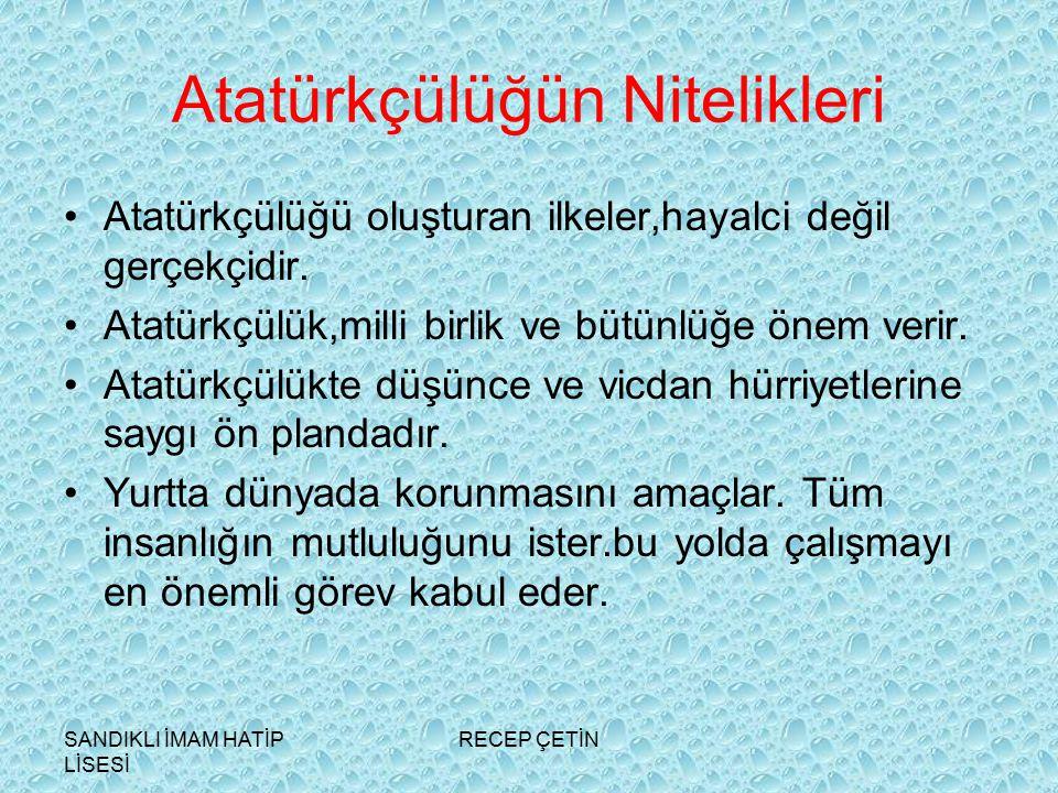 SANDIKLI İMAM HATİP LİSESİ RECEP ÇETİN Atatürkçülüğün Nitelikleri Atatürkçülüğü oluşturan ilkeler,hayalci değil gerçekçidir.