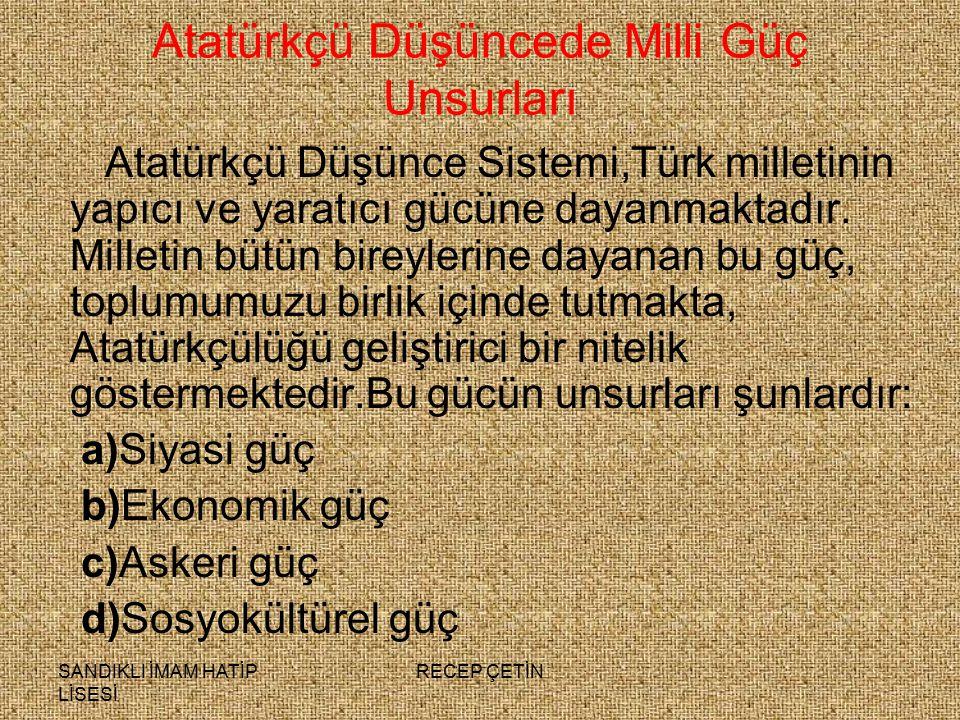 SANDIKLI İMAM HATİP LİSESİ RECEP ÇETİN Atatürkçü Düşüncede Milli Güç Unsurları Atatürkçü Düşünce Sistemi,Türk milletinin yapıcı ve yaratıcı gücüne dayanmaktadır.